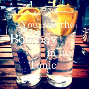 You are the Bombay in my Tonic